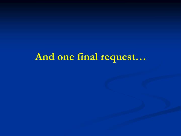 And one final request…