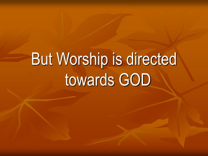 But Worship is directed towards GOD