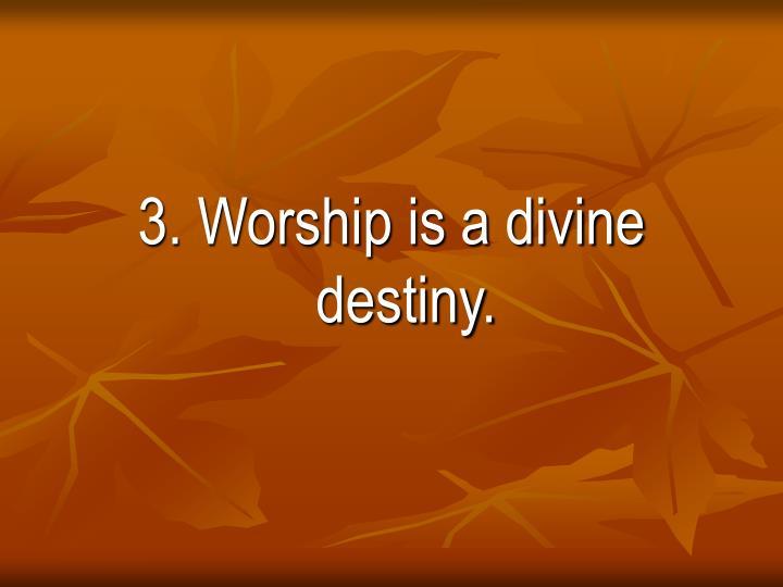 3. Worship is a divine destiny.