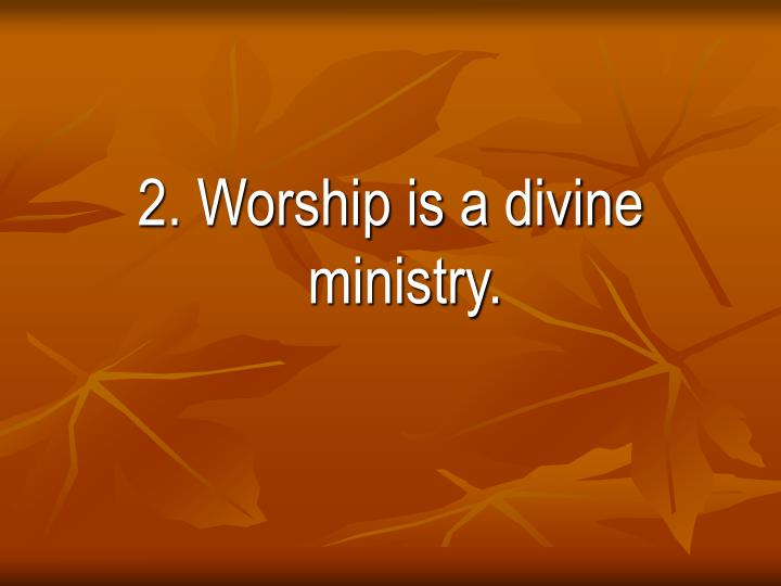 2. Worship is a divine ministry.