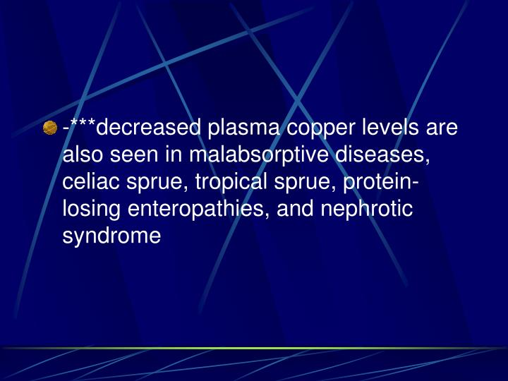 -***decreased plasma copper levels are also seen in malabsorptive diseases, celiac sprue, tropical sprue, protein-losing enteropathies, and nephrotic syndrome