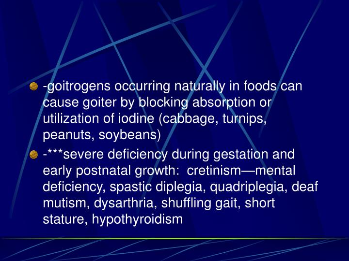 -goitrogens occurring naturally in foods can cause goiter by blocking absorption or utilization of iodine (cabbage, turnips, peanuts, soybeans)