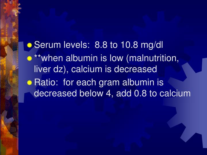 Serum levels:  8.8 to 10.8 mg/dl