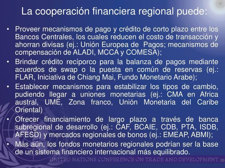 Proveer mecanismos de pago y crédito de corto plazo entre los Bancos Centrales, los cuales reducen el costo de transacción y ahorran divisas (ej.: Unión Europea de  Pagos; mecanismos de compensación de ALADI, MCCA y COMESA);