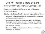 goal 6 provide a more efficient interface for learners college staff