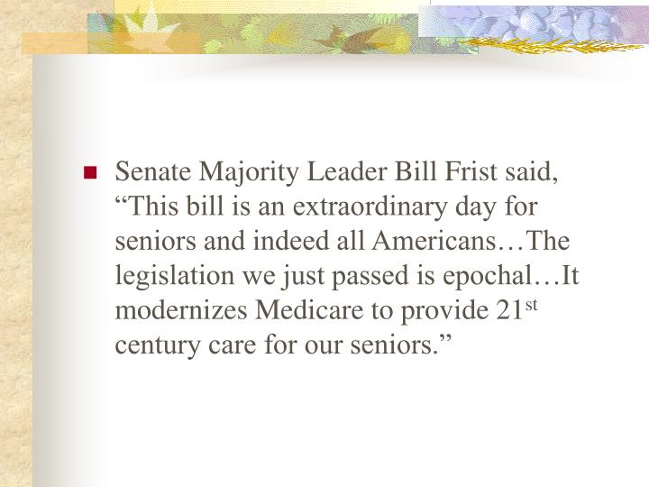 "Senate Majority Leader Bill Frist said, ""This bill is an extraordinary day for seniors and indeed all Americans…The legislation we just passed is epochal…It modernizes Medicare to provide 21"