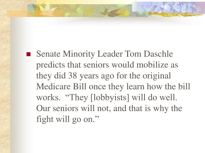 "Senate Minority Leader Tom Daschle predicts that seniors would mobilize as they did 38 years ago for the original Medicare Bill once they learn how the bill works.  ""They [lobbyists] will do well.  Our seniors will not, and that is why the fight will go on."""