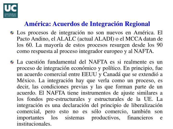 Los procesos de integración no son nuevos en América. El Pacto Andino, el ALALC (actual ALADI) o el MCCA datan de los 60. La mayoría de estos procesos resurgen desde los 90 como respuesta al proceso integrador europeo y al NAFTA.