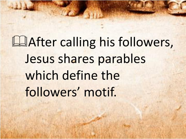 After calling his followers, Jesus shares parables which define the followers' motif.