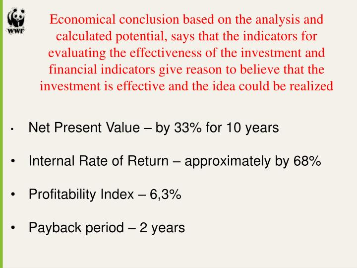 Economical conclusion based on the analysis and calculated potential, says that the indicators for evaluating the effectiveness of the investment and financial indicators give reason to believe that the investment is effective and the idea could be realized