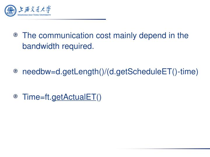 The communication cost mainly depend in the bandwidth required.
