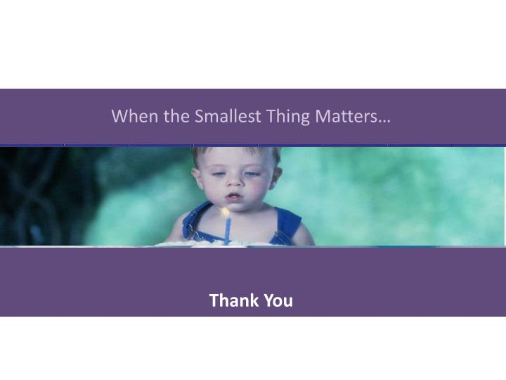 When the Smallest Thing Matters…