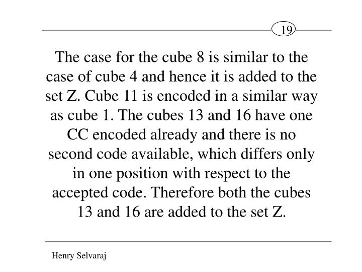 The case for the cube 8 is similar to the case of cube 4 and hence it is added to the set Z. Cube 11 is encoded in a similar way as cube 1. The cubes 13 and 16 have one CC encoded already and there is no second code available, which differs only in one position with respect to the accepted code. Therefore both the cubes 13 and 16 are added to the set Z.
