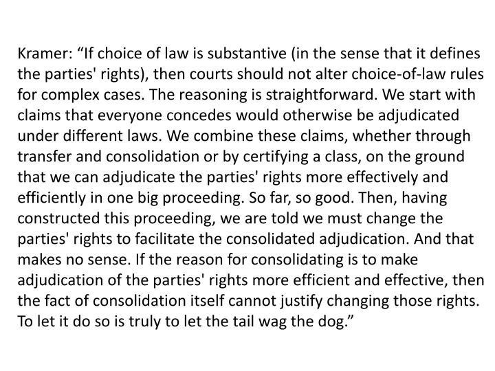 """Kramer: """"If choice of law is substantive (in the sense that it defines the parties' rights), then courts should not alter choice-of-law rules for complex cases. The reasoning is straightforward. We start with claims that everyone concedes would otherwise be adjudicated under different laws."""