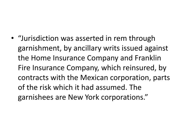 """""""Jurisdiction was asserted in rem through garnishment, by ancillary writs issued against the Home Insurance Company and Franklin Fire Insurance Company, which reinsured, by contracts with the Mexican corporation, parts of the risk which it had assumed. The garnishees are New York corporations."""""""
