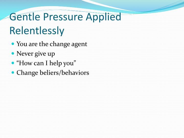 Gentle Pressure Applied Relentlessly