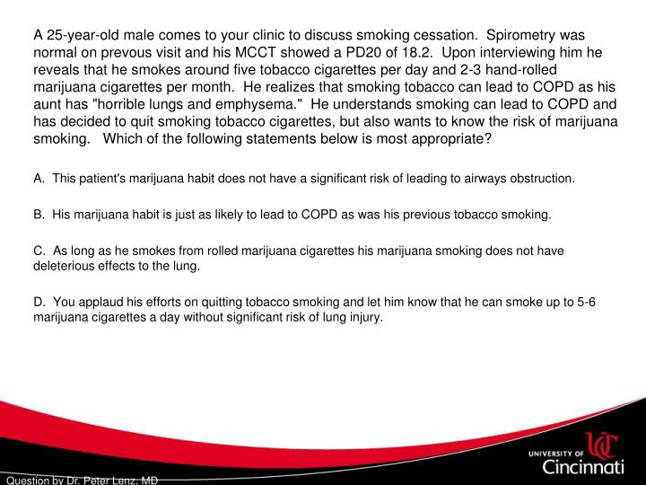 """A 25-year-old male comes to your clinic to discuss smoking cessation.  Spirometry was normal on prevous visit and his MCCT showed a PD20 of 18.2.  Upon interviewing him he reveals that he smokes around five tobacco cigarettes per day and 2-3 hand-rolled marijuana cigarettes per month.  He realizes that smoking tobacco can lead to COPD as his aunt has """"horrible lungs and emphysema.""""  He understands smoking can lead to COPD and has decided to quit smoking tobacco cigarettes, but also wants to know the risk of marijuana smoking.   Which of the following statements below is most appropriate?"""