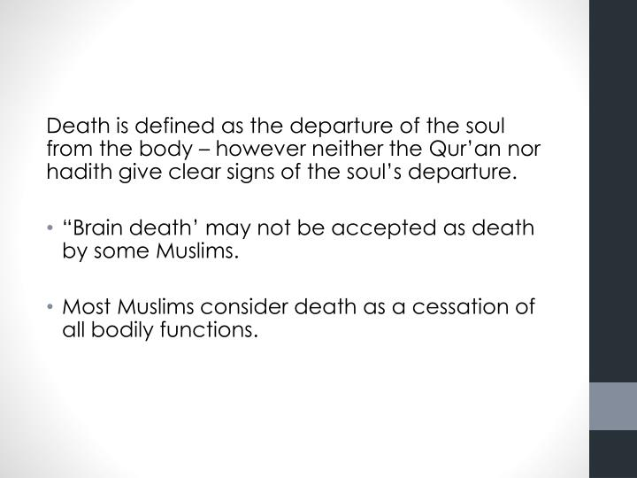 Death is defined as the departure of the soul from the body – however neither the Qur'an nor hadith give clear signs of the soul's departure.