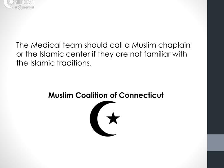 The Medical team should call a Muslim chaplain or the Islamic center if they are not familiar with the Islamic traditions.