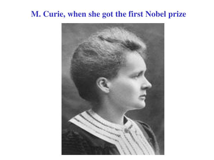 M. Curie, when she got the first Nobel prize