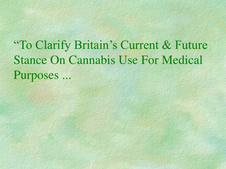 To clarify britain s current future stance on cannabis use for medical purposes