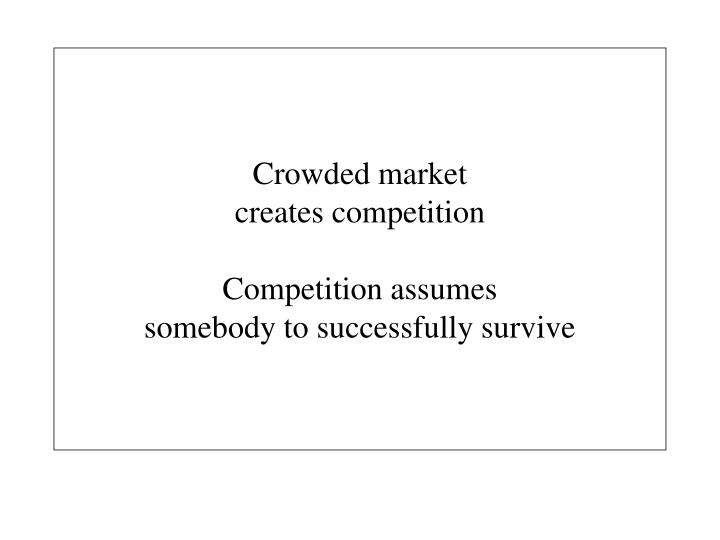 Crowded market creates competition competition assumes somebody to successfully survive