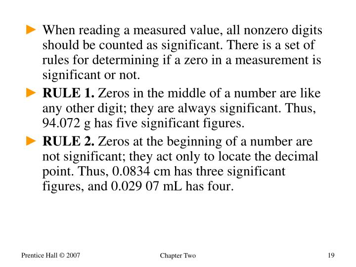When reading a measured value, all nonzero digits should be counted as significant. There is a set of rules for determining if a zero in a measurement is significant or not.