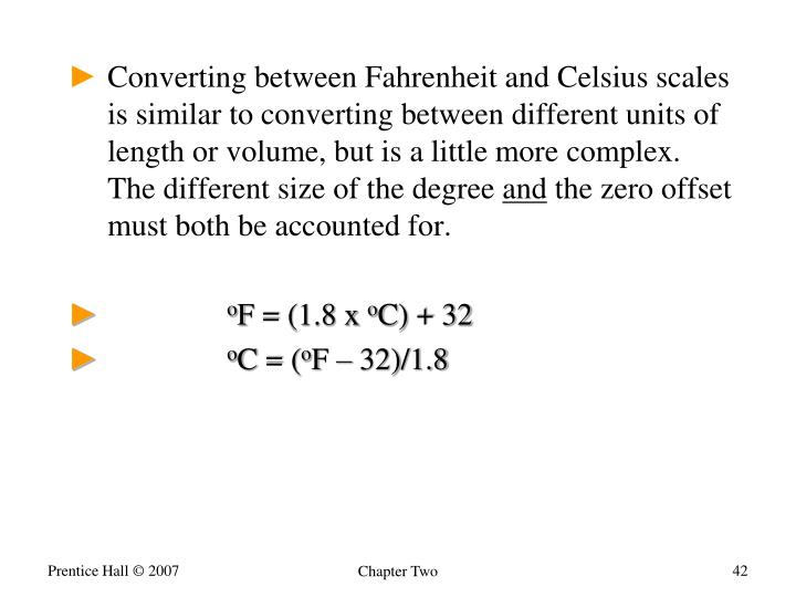 Converting between Fahrenheit and Celsius scales is similar to converting between different units of length or volume, but is a little more complex. The different size of the degree