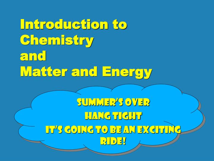 Introduction to chemistry and matter and energy