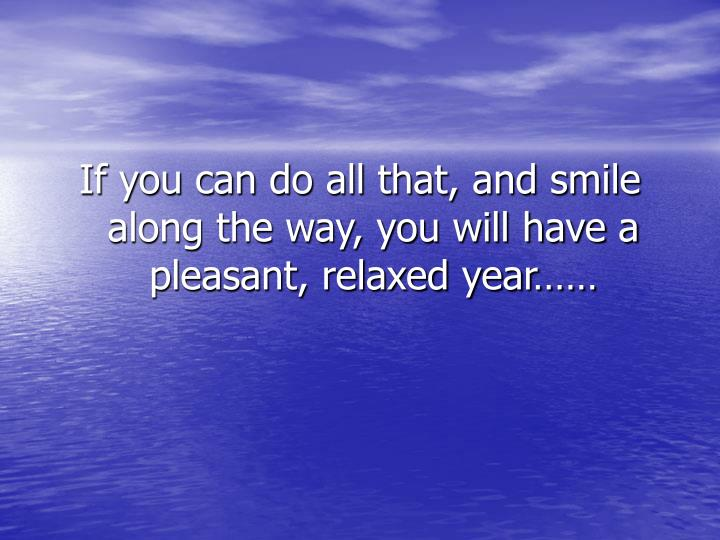 If you can do all that, and smile along the way, you will have a pleasant, relaxed year……