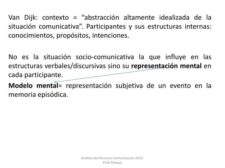"""Van Dijk: contexto = """"abstracción altamente idealizada de la situación comunicativa"""". Particip..."""