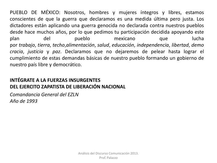PUEBLO DE MÉXICO: Nosotros, hombres y mujeres íntegros y libres, estamos conscientes de que la guerra que declaramos es una medida última pero justa. Los dictadores están aplicando una guerra genocida no declarada contra nuestros pueblos desde hace muchos años, por lo que pedimos tu participación decidida apoyando este plan del pueblo mexicano que lucha por