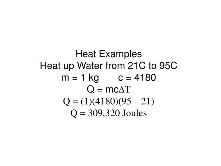 Heat examples heat up water from 21c to 95c m 1 kg c 4180 q mc d t q 1 4180 95 21 q 309 320 joules