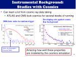 instrumental background studies with cosmics