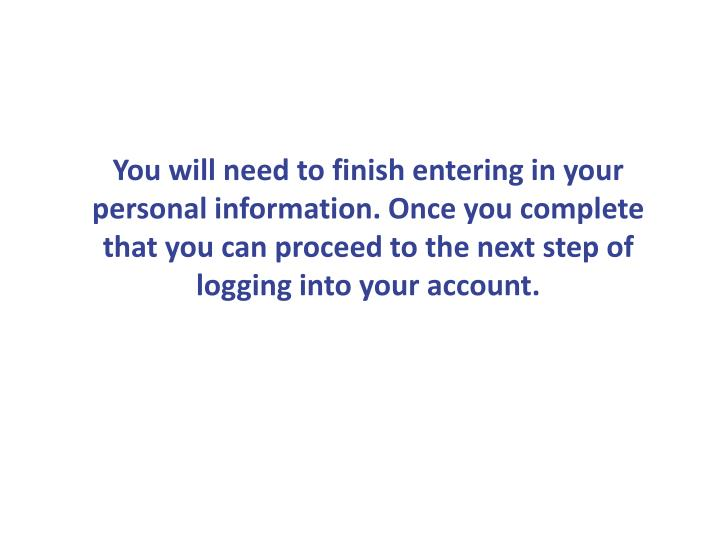 You will need to finish entering in your personal information. Once you complete that you can proceed to the next step of logging into your account.