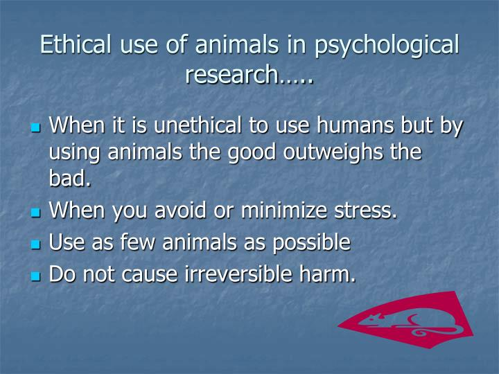 Ethical use of animals in psychological research…..