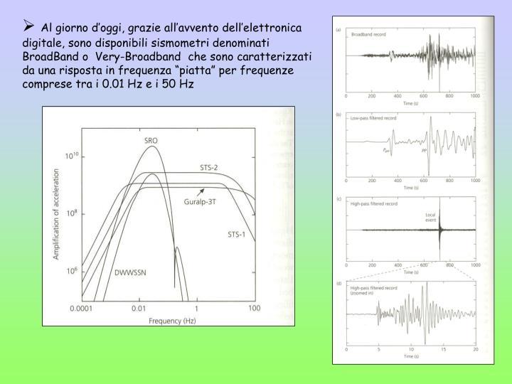 """Al giorno d'oggi, grazie all'avvento dell'elettronica digitale, sono disponibili sismometri denominati BroadBand o  Very-Broadband  che sono caratterizzati da una risposta in frequenza """"piatta"""" per frequenze comprese tra i 0.01 Hz e i 50 Hz"""