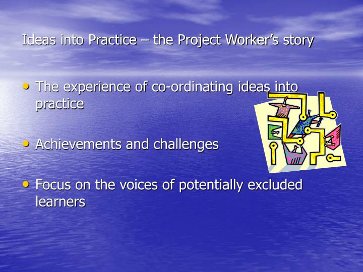 Ideas into Practice – the Project Worker's story