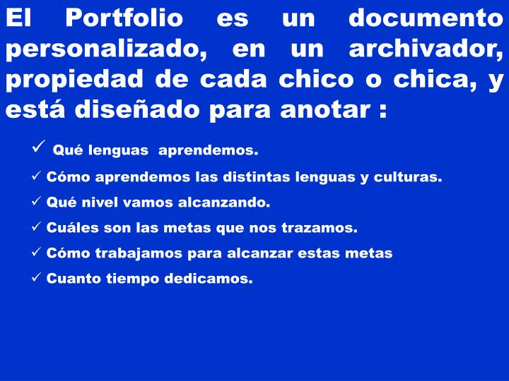 El Portfolio es un documento personalizado, en un archivador, propiedad de cada chico o chica, y está diseñado para anotar :
