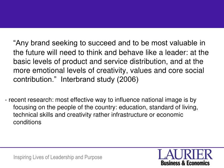 """""""Any brand seeking to succeed and to be most valuable in the future will need to think and behave like a leader: at the basic levels of product and service distribution, and at the more emotional levels of creativity, values and core social contribution.""""  Interbrand study (2006)"""
