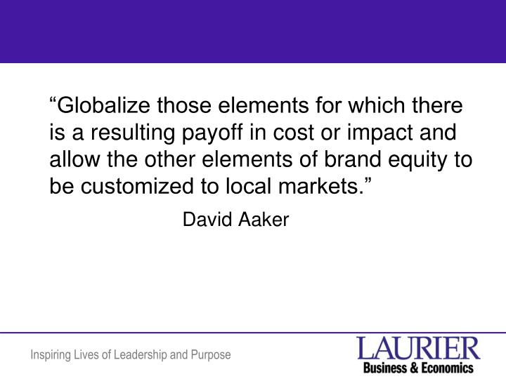 """""""Globalize those elements for which there is a resulting payoff in cost or impact and allow the other elements of brand equity to be customized to local markets."""""""