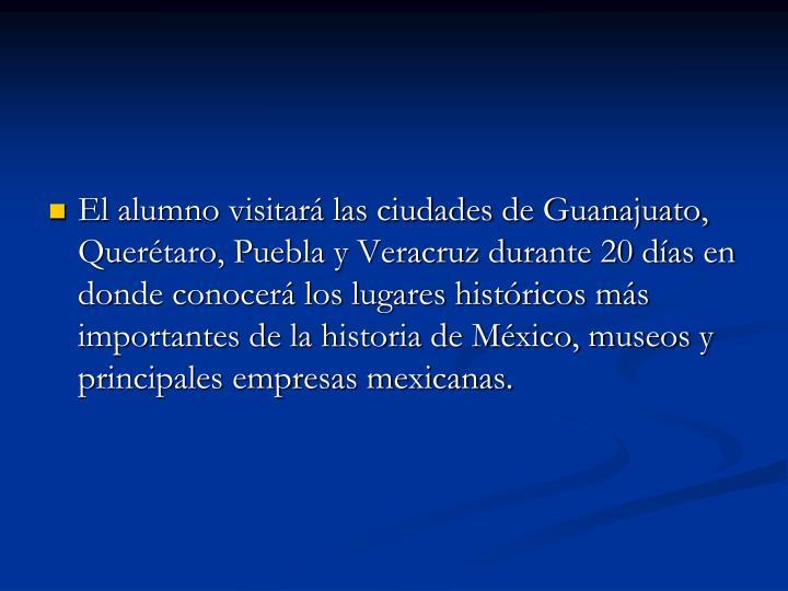 El alumno visitará las ciudades de Guanajuato, Querétaro, Puebla y Veracruz durante 20 días en donde conocerá los lugares históricos más importantes de la historia de México, museos y principales empresas mexicanas.