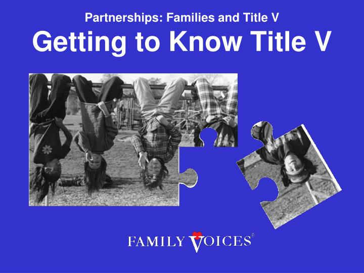 Partnerships families and title v getting to know title v