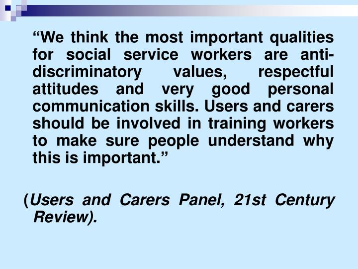 """We think the most important qualities for social service workers are anti-discriminatory values, respectful attitudes and very good personal communication skills. Users and carers should be involved in training workers to make sure people understand why this is important."""
