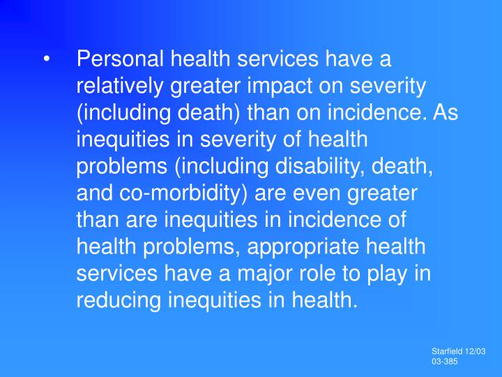 Personal health services have a relatively greater impact on severity (including death) than on incidence. As inequities in severity of health problems (including disability, death, and co-morbidity) are even greater than are inequities in incidence of health problems, appropriate health services have a major role to play in reducing inequities in health.