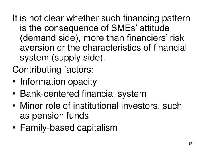 It is not clear whether such financing pattern is the consequence of SMEs' attitude (demand side), more than financiers' risk aversion or the characteristics of financial system (supply side).