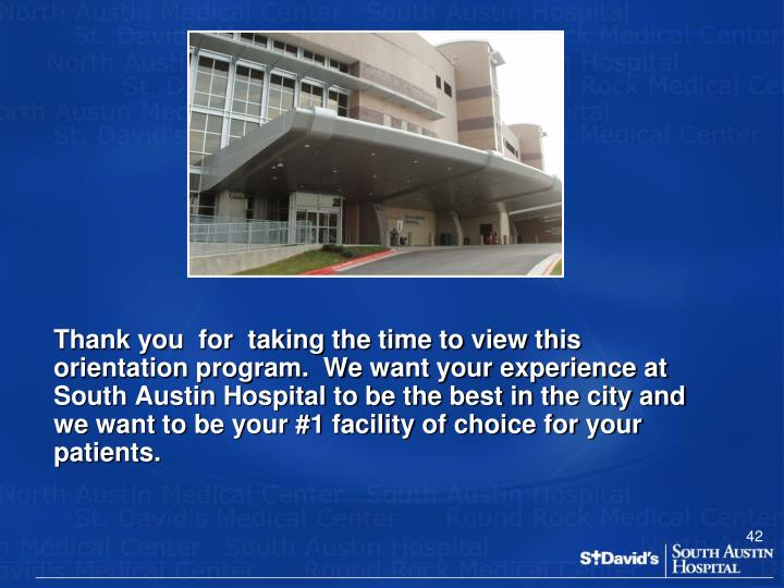 Thank you  for  taking the time to view this orientation program.  We want your experience at South Austin Hospital to be the best in the city and we want to be your #1 facility of choice for your patients.