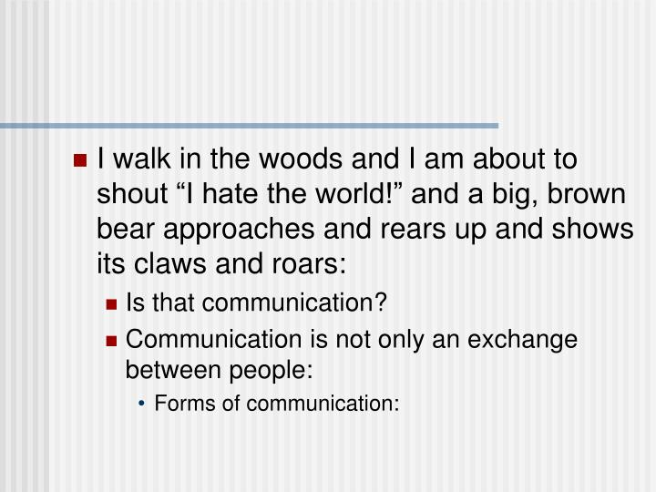 """I walk in the woods and I am about to shout """"I hate the world!"""" and a big, brown bear approaches and rears up and shows its claws and roars:"""