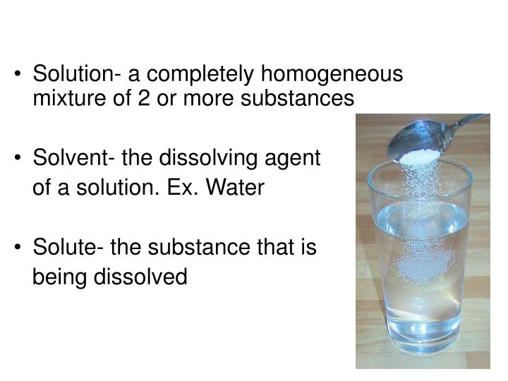 Solution- a completely homogeneous mixture of 2 or more substances