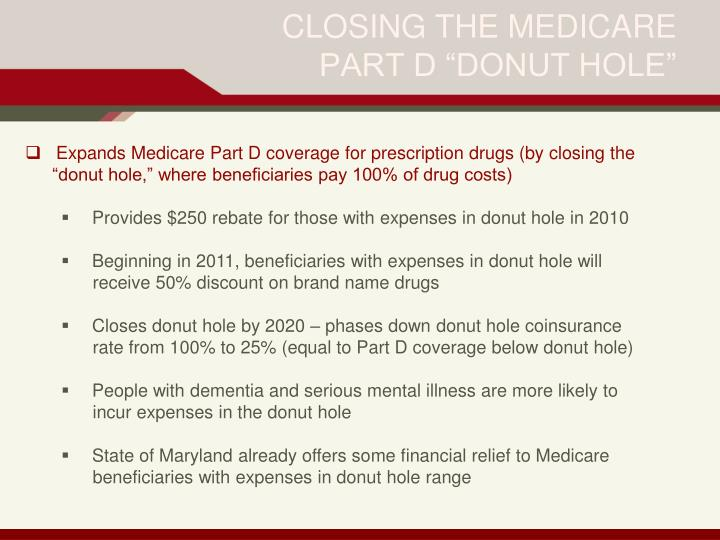 "Expands Medicare Part D coverage for prescription drugs (by closing the 	""donut hole,"" where beneficiaries pay 100% of drug costs)"